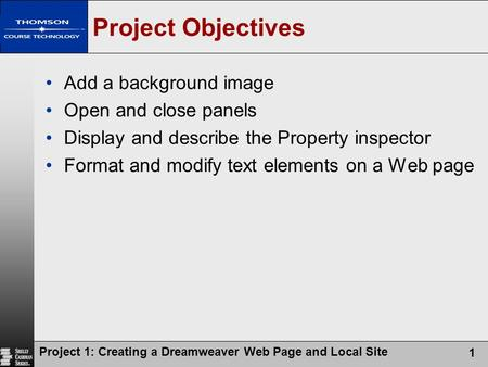 Project 1: Creating a Dreamweaver Web Page and Local Site 1 Project Objectives Add a background image Open and close panels Display and describe the Property.