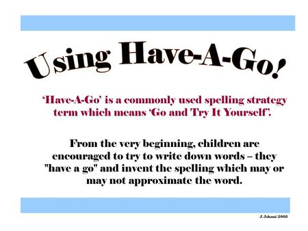 'Have-A-Go' is a commonly used spelling strategy term which means 'Go and Try It Yourself'. From the very beginning, children are encouraged to try to.