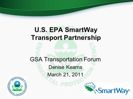 U.S. EPA SmartWay Transport Partnership GSA Transportation Forum Denise Kearns March 21, 2011.