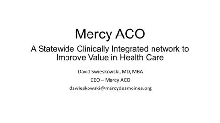 Mercy ACO A Statewide Clinically Integrated network to Improve Value in Health Care David Swieskowski, MD, MBA CEO – Mercy ACO