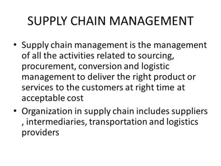 SUPPLY CHAIN MANAGEMENT Supply chain management is the management of all the activities related to sourcing, procurement, conversion and logistic management.