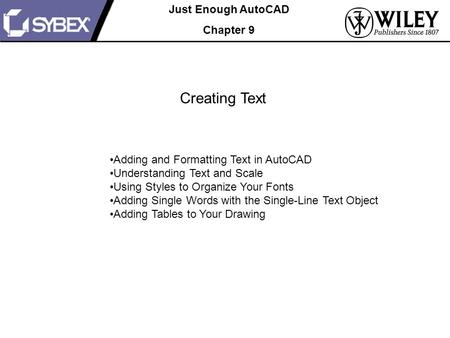 Just Enough AutoCAD Chapter 9 Creating Text Adding and Formatting Text in AutoCAD Understanding Text and Scale Using Styles to Organize Your Fonts Adding.