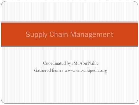 Coordinated by :M. Abu Nahle Gathered from : www. en.wikipedia.org Supply Chain Management.
