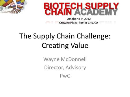 BIOTECH SUPPLY October 8-9, 2012 Crowne Plaza, Foster City, CA The Supply Chain Challenge: Creating Value Wayne McDonnell Director, Advisory PwC.