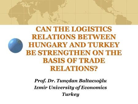 CAN THE LOGISTICS RELATIONS BETWEEN HUNGARY AND TURKEY BE STRENGTHEN ON THE BASIS OF TRADE RELATIONS? Prof. Dr. Tunçdan Baltacıoğlu Izmir University of.