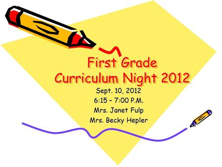 First Grade Curriculum Night 2012 Sept. 10, 2012 6:15 – 7:00 P.M. Mrs. Janet Fulp Mrs. Becky Hepler.