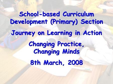 School-based Curriculum Development (Primary) Section Journey on Learning in Action Changing Practice, Changing Minds 8th March, 2008 School-based Curriculum.