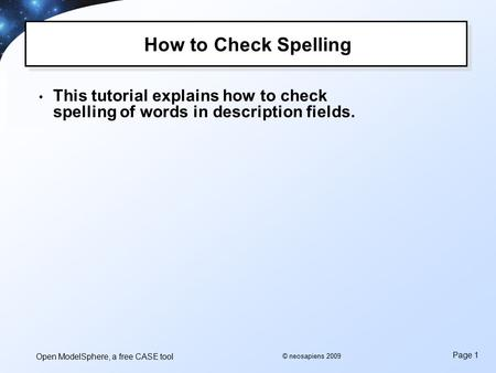 Open ModelSphere, a free CASE tool Page 1 © neosapiens 2009 How to Check Spelling This tutorial explains how to check spelling of words in description.