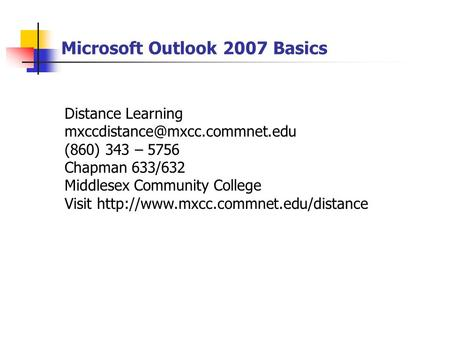Microsoft Outlook 2007 Basics Distance Learning (860) 343 – 5756 Chapman 633/632 Middlesex Community College Visit