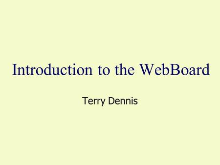 Introduction to the WebBoard Terry Dennis. The WebBoard - Our Connection The WebBoard URL is www.courses.dsu.edu:8080/~infs601.