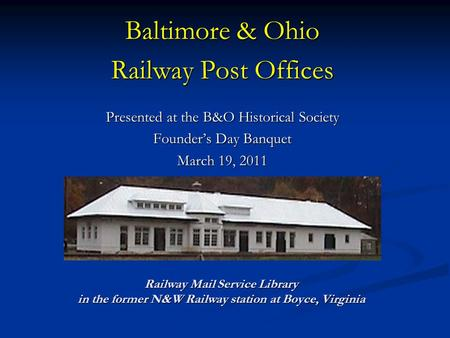 Baltimore & Ohio Railway Post Offices Presented at the B&O Historical Society Founder's Day Banquet March 19, 2011 Railway Mail Service Library in the.