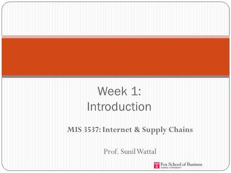 MIS 3537: Internet & Supply Chains Prof. Sunil Wattal Week 1: Introduction.