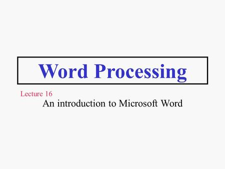 Word Processing An introduction to Microsoft Word Lecture 16.