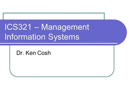 ICS321 – Management Information Systems Dr. Ken Cosh.