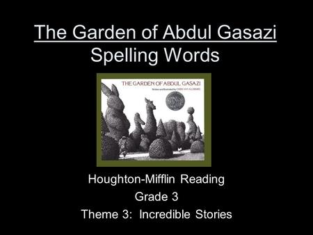 The Garden of Abdul Gasazi Spelling Words Houghton-Mifflin Reading Grade 3 Theme 3: Incredible Stories.