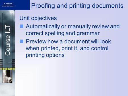 Course ILT Proofing and printing documents Unit objectives Automatically or manually review and correct spelling and grammar Preview how a document will.