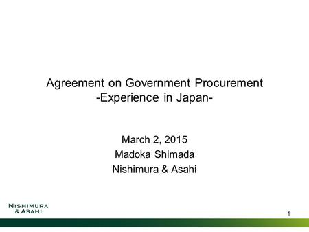 Agreement on Government Procurement -Experience in Japan- March 2, 2015 Madoka Shimada Nishimura & Asahi 1.