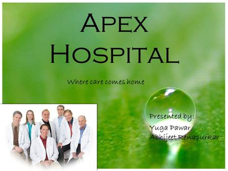 Apex Hospital Where care comes home Presented by: Yuga Pawar Abhijeet Renapurkar.
