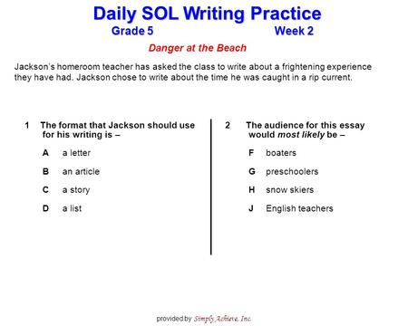 Grade 5Week 2 Daily SOL Writing Practice provided by Simply Achieve, Inc. Danger at the Beach Jackson's homeroom teacher has asked the class to write about.
