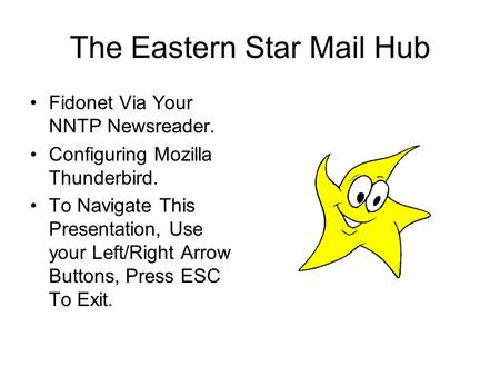 The Eastern Star Mail Hub Fidonet Via Your NNTP Newsreader. Configuring Mozilla Thunderbird. To Navigate This Presentation, Use your Left/Right Arrow Buttons,