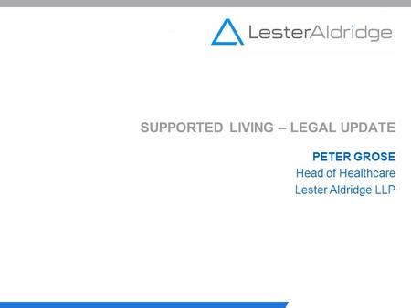 SUPPORTED LIVING – LEGAL UPDATE PETER GROSE Head of Healthcare Lester Aldridge LLP.