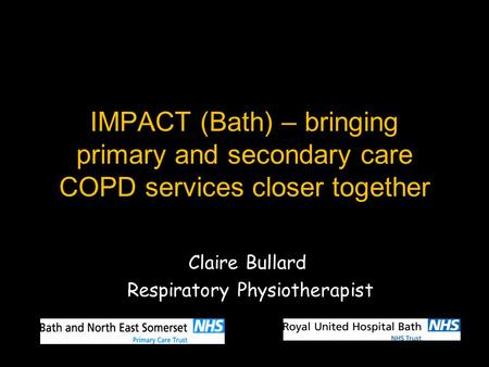 IMPACT (Bath) – bringing primary and secondary care COPD services closer together Claire Bullard Respiratory Physiotherapist.
