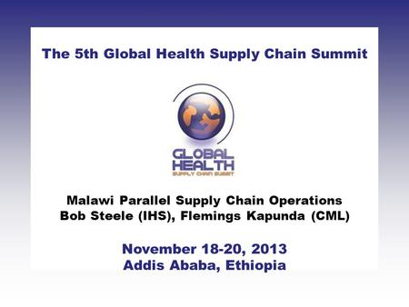 CLICK TO ADD TITLE [DATE][SPEAKERS NAMES] The 5th Global Health Supply Chain Summit November 18-20, 2013 Addis Ababa, Ethiopia Malawi Parallel Supply Chain.
