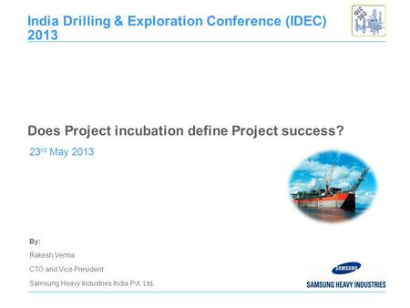 By: Rakesh Verma CTO and Vice President Samsung Heavy Industries India Pvt. Ltd. 23 rd May 2013 India Drilling & Exploration Conference (IDEC) 2013 Does.