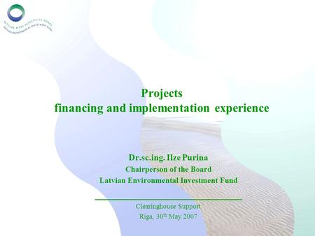 Projects financing and implementation experience Dr.sc.ing. Ilze Purina Chairperson of the Board Latvian Environmental Investment Fund ____________________________.