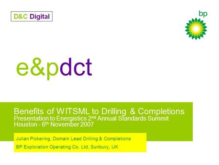 E&pdct Benefits of WITSML to Drilling & Completions Presentation to Energistics 2 nd Annual Standards Summit Houston - 6 th November 2007 Julian Pickering,