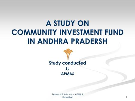 Research & Advocacy, APMAS, Hyderabad 1 A STUDY ON COMMUNITY INVESTMENT FUND IN ANDHRA PRADERSH Study conducted ByAPMAS.