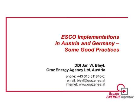 ESCO Implementations in Austria and Germany – Some Good Practices DDI Jan W. Bleyl, Graz Energy Agency Ltd, Austria phone: +43 316 811848-0;