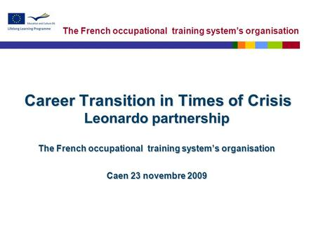 The French occupational training system's organisation Career Transition in Times of Crisis Leonardo partnership The French occupational training system's.