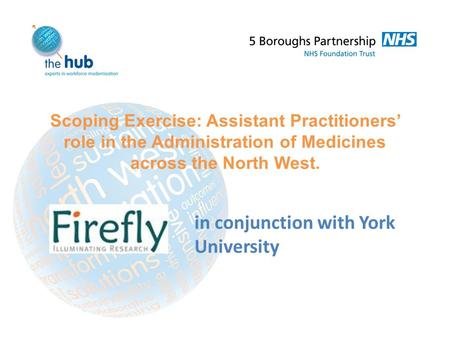 Scoping Exercise: Assistant Practitioners' role in the Administration of Medicines across the North West. in conjunction with York University.