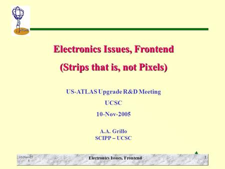 E.N. Spencer SCIPP-UCSC ATLAS 10-Nov-05 1 Electronics Issues, Frontend 1 (Strips that is, not Pixels) US-ATLAS Upgrade R&D Meeting UCSC 10-Nov-2005 A.A.