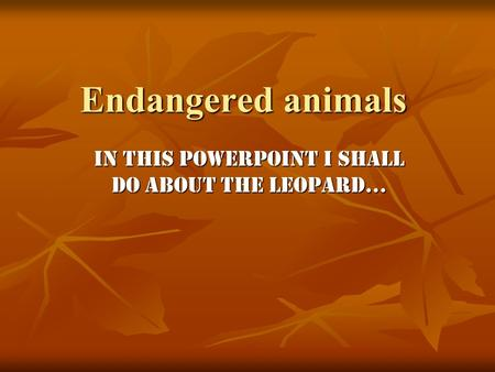 Endangered animals In this PowerPoint I shall do about the Leopard…