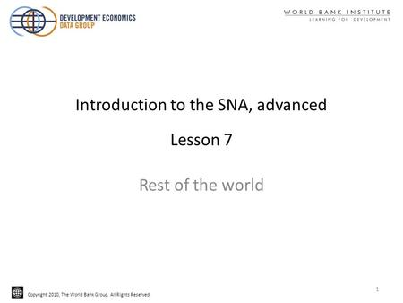 Copyright 2010, The World Bank Group. All Rights Reserved. Introduction to the SNA, advanced Lesson 7 Rest of the world 1.