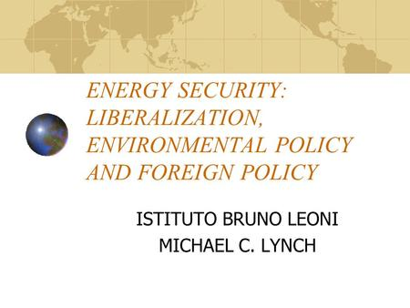 ENERGY SECURITY: LIBERALIZATION, ENVIRONMENTAL POLICY AND FOREIGN POLICY ISTITUTO BRUNO LEONI MICHAEL C. LYNCH.