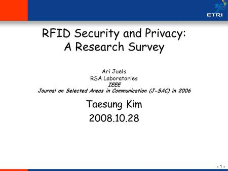- 1 - RFID Security and Privacy: A Research Survey Ari Juels RSA Laboratories IEEE Journal on Selected Areas in Communication (J-SAC) in 2006 Taesung Kim.