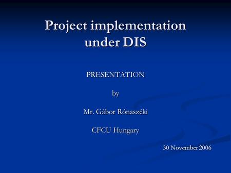 Project implementation under DIS PRESENTATIONby Mr. Gábor Rónaszéki CFCU Hungary 30 November 2006.