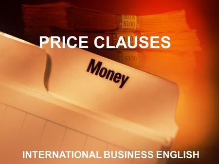 PRICE CLAUSES INTERNATIONAL BUSINESS ENGLISH. STUDY GOALS Have a clear idea about content of price clauses Write price clause as per emails or negotiations.