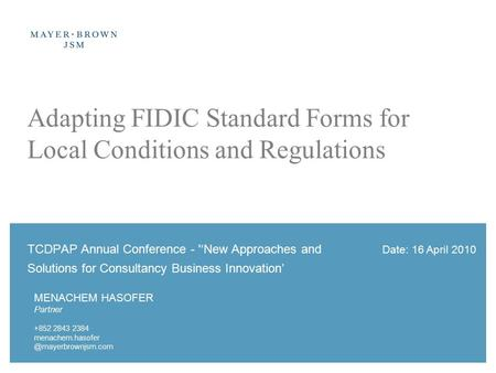 Date: 16 April 2010 Adapting FIDIC Standard Forms for Local Conditions and Regulations TCDPAP Annual Conference - ''New Approaches and Solutions for Consultancy.