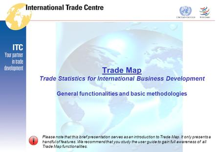 Trade Map Trade Statistics for International Business Development General functionalities and basic methodologies Please note that this brief presentation.