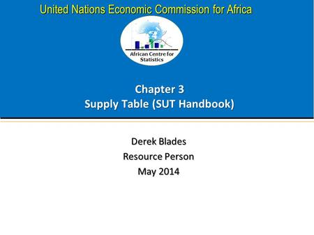 African Centre for Statistics United Nations Economic Commission for Africa Chapter 3 Supply Table (SUT Handbook) Derek Blades Resource Person May 2014.