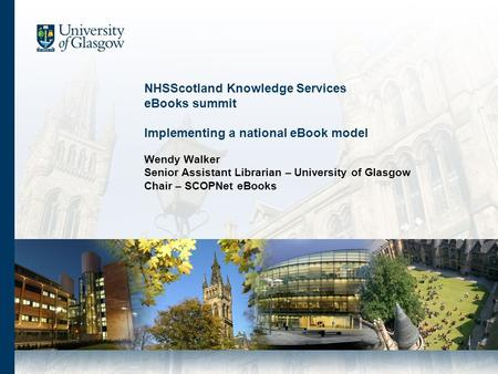 NHSScotland Knowledge Services eBooks summit Implementing a national eBook model Wendy Walker Senior Assistant Librarian – University of Glasgow Chair.