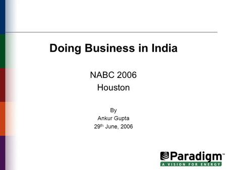 Doing Business in India NABC 2006 Houston By Ankur Gupta 29 th June, 2006.