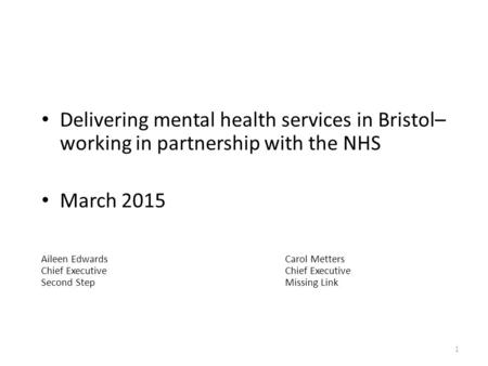 Delivering mental health services in Bristol– working in partnership with the NHS March 2015 Aileen Edwards Carol MettersChief Executive Second StepMissing.
