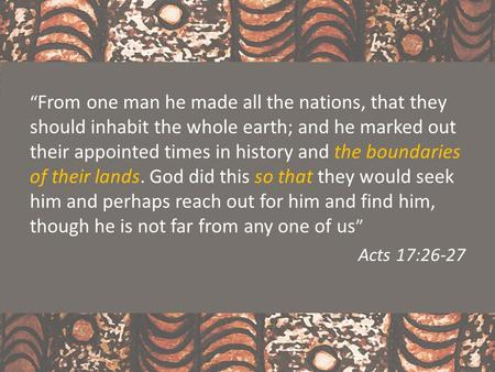 """ From one man he made all the nations, that they should inhabit the whole earth; and he marked out their appointed times in history and the boundaries."