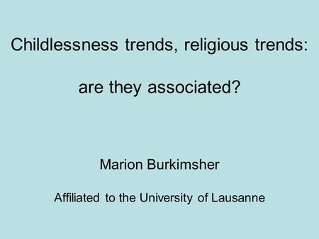 Childlessness trends, religious trends: are they associated? Marion Burkimsher Affiliated to the University of Lausanne.