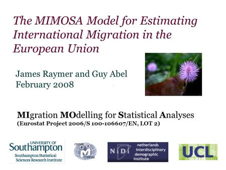 The MIMOSA Model for Estimating International Migration in the European Union James Raymer and Guy Abel February 2008 MIgration MOdelling for Statistical.